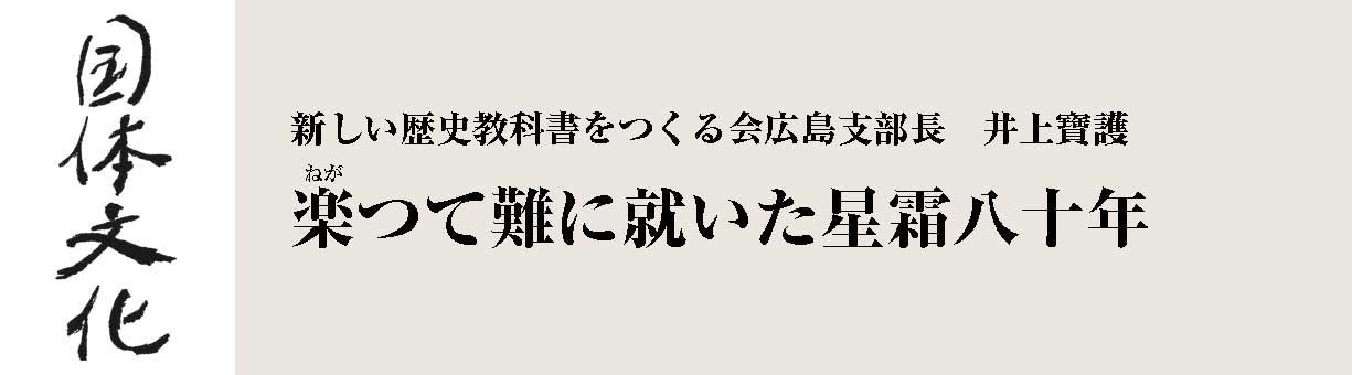 楽〈ねが〉つて難に就いた星霜八十年 「新しい歴史教科書をつくる会」広島支部長 井上寶護